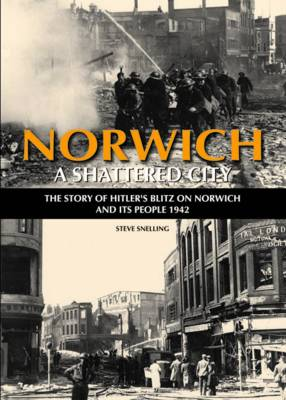 Norwich - A Shattered City: The Story of Hitler's Blitz on Norwich and Its People, 1942 (Hardback)