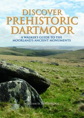 Discover Prehistoric Dartmoor: A Walker's Guide to the Moorlands Ancient Monuments (Hardback)