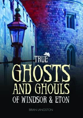 True Ghosts and Ghouls of Windsor & Eton (Hardback)