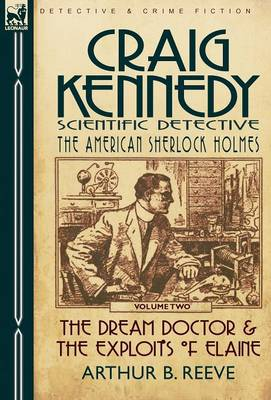Craig Kennedy-Scientific Detective: Volume 2-The Dream Doctor & the Exploits of Elaine (Hardback)
