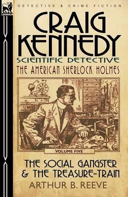 Craig Kennedy-Scientific Detective: Volume 5-The Social Gangster & the Treasure-Train (Paperback)