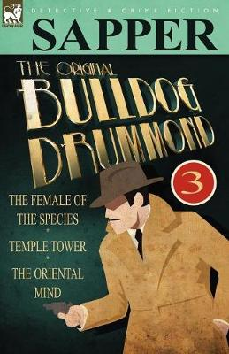 The Original Bulldog Drummond: 3-The Female of the Species, Temple Tower & the Oriental Mind (Paperback)