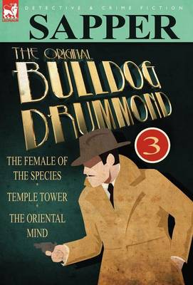 The Original Bulldog Drummond: 3-The Female of the Species, Temple Tower & the Oriental Mind (Hardback)