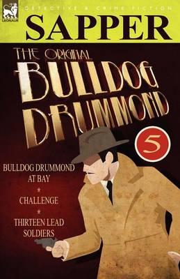 The Original Bulldog Drummond: 5-Bulldog Drummond at Bay, Challenge & Thirteen Lead Soldiers (Paperback)