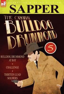 The Original Bulldog Drummond: 5-Bulldog Drummond at Bay, Challenge & Thirteen Lead Soldiers (Hardback)