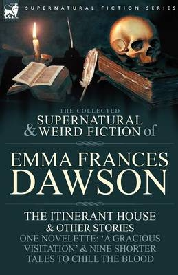 The Collected Supernatural and Weird Fiction of Emma Frances Dawson: The Itinerant House and Other Stories-One Novelette: 'a Gracious Visitation' and (Paperback)