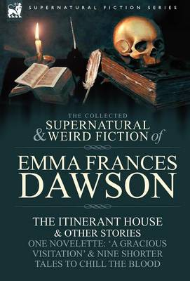 The Collected Supernatural and Weird Fiction of Emma Frances Dawson: The Itinerant House and Other Stories-One Novelette: 'a Gracious Visitation' and (Hardback)