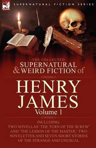 The Collected Supernatural and Weird Fiction of Henry James: Volume 1-Including Two Novellas 'The Turn of the Screw' and 'The Lesson of the Master, ' Two Novelettes and Seven Short Stories of the Strange and Unusual (Paperback)
