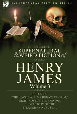 The Collected Supernatural and Weird Fiction of Henry James: Volume 3-Including the Novella 'a Passionate Pilgrim, ' Eight Novelettes and One Short St (Hardback)