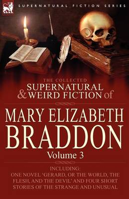 The Collected Supernatural and Weird Fiction of Mary Elizabeth Braddon: Volume 3-Including One Novel 'Gerard, or the World, the Flesh, and the Devil' (Paperback)