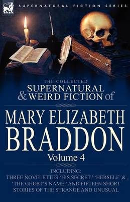 The Collected Supernatural and Weird Fiction of Mary Elizabeth Braddon: Volume 4-Including Three Novelettes 'His Secret, ' 'Herself' and 'The Ghost's (Paperback)