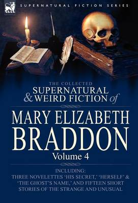 The Collected Supernatural and Weird Fiction of Mary Elizabeth Braddon: Volume 4-Including Three Novelettes 'His Secret, ' 'Herself' and 'The Ghost's (Hardback)
