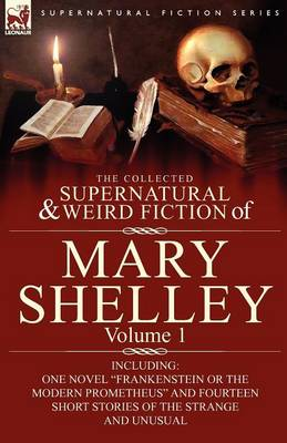 The Collected Supernatural and Weird Fiction of Mary Shelley-Volume 1: Including One Novel Frankenstein or the Modern Prometheus and Fourteen Short Stories of the Strange and Unusual (Paperback)