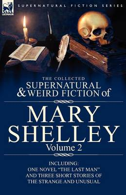 The Collected Supernatural and Weird Fiction of Mary Shelley Volume 2: Including One Novel the Last Man and Three Short Stories of the Strange and Unusual (Paperback)