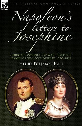 Napoleon's Letters to Josephine: Correspondence of War, Politics, Family and Love 1796-1814 - Military Commanders (Paperback)