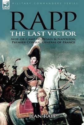 Rapp: The Last Victor-The Career of Jean Rapp, Aide-de-Camp to DeSaix & Napoleon, Premier Consul, General of France (Hardback)