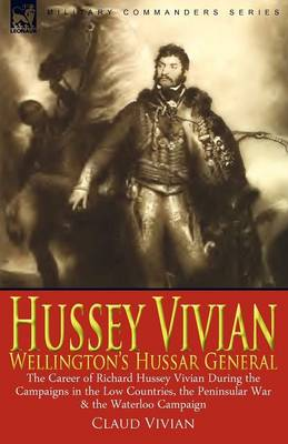 Hussey Vivian: Wellington's Hussar General: The Career of Richard Hussey Vivian During the Campaigns in the Low Countries, the Peninsular War & the Waterloo Campaign of 1815 (Paperback)
