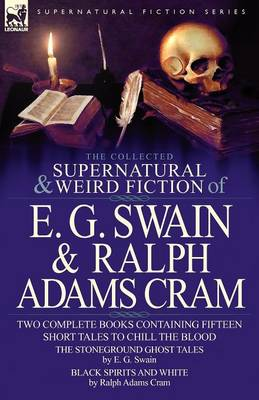 The Collected Supernatural and Weird Fiction of E. G. Swain & Ralph Adams Cram: The Stoneground Ghost Tales & Black Spirits and White-Fifteen Short Ta (Paperback)