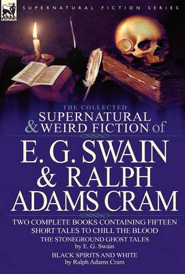 The Collected Supernatural and Weird Fiction of E. G. Swain & Ralph Adams Cram: The Stoneground Ghost Tales & Black Spirits and White-Fifteen Short Ta (Hardback)