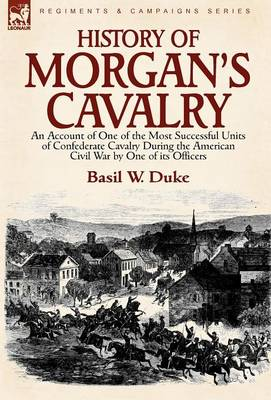 History of Morgan's Cavalry: An Account of One of the Most Successful Units of Confederate Cavalry During the American Civil War by One of Its Officers (Hardback)