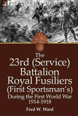 The 23rd (Service) Battalion Royal Fusiliers (First Sportsman's) During the First World War 1914-1918 (Hardback)