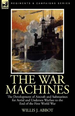 The War Machines: the Development of Aircraft and Submarines for Aerial and Undersea Warfare to the End of the First World War (Paperback)