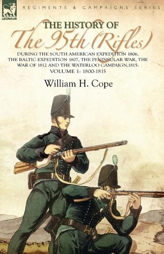 The History of the 95th (Rifles)-During the South American Expedition 1806, the Baltic Expedition 1807, the Peninsular War, the War of 1812 and the Waterloo Campaign,1815: Volume 1-1800-1815 (Paperback)