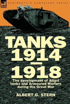Tanks 1914-1918; The Development of Allied Tanks and Armoured Warfare During the Great War (Hardback)
