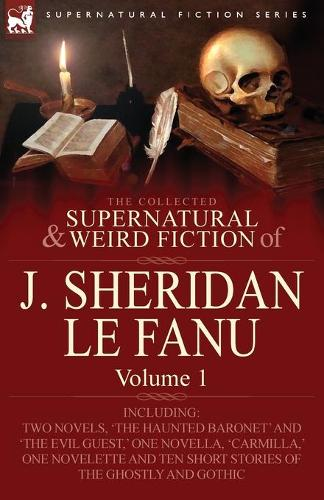 The Collected Supernatural and Weird Fiction of J. Sheridan Le Fanu: Volume 1-Including Two Novels, 'The Haunted Baronet' and 'The Evil Guest, ' One N (Paperback)