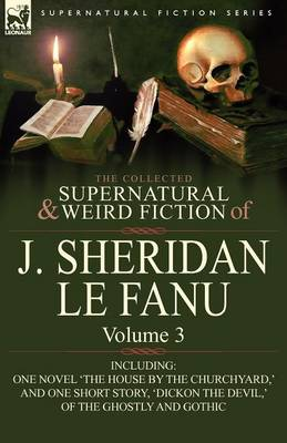 The Collected Supernatural and Weird Fiction of J. Sheridan Le Fanu: Volume 3-Including One Novel 'The House by the Churchyard, ' and One Short Story, (Paperback)