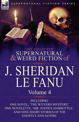 The Collected Supernatural and Weird Fiction of J. Sheridan Le Fanu: Volume 4-Including One Novel, 'The Wyvern Mystery, ' One Novelette, 'Mr. Justice (Paperback)