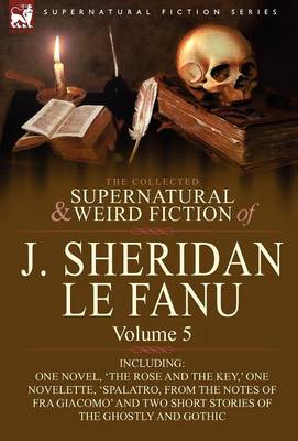 The Collected Supernatural and Weird Fiction of J. Sheridan Le Fanu: Volume 5-Including One Novel, 'The Rose and the Key, ' One Novelette, 'Spalatro, (Hardback)