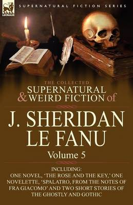 The Collected Supernatural and Weird Fiction of J. Sheridan Le Fanu: Volume 5-Including One Novel, 'The Rose and the Key, ' One Novelette, 'Spalatro, (Paperback)