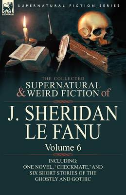 The Collected Supernatural and Weird Fiction of J. Sheridan Le Fanu: Volume 6-Including One Novel, 'Checkmate, ' and Six Short Stories of the Ghostly (Paperback)