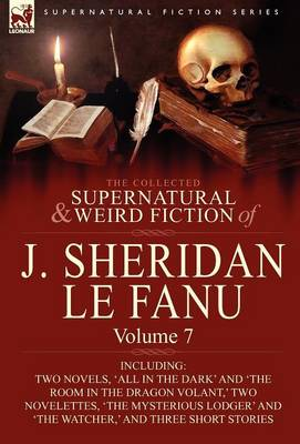 The Collected Supernatural and Weird Fiction of J. Sheridan Le Fanu: Volume 7-Including Two Novels, 'All in the Dark' and 'The Room in the Dragon Vola (Hardback)