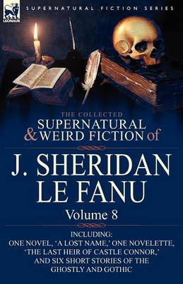 The Collected Supernatural and Weird Fiction of J. Sheridan Le Fanu: Volume 8-Including One Novel, 'a Lost Name, ' One Novelette, 'The Last Heir of CA (Paperback)