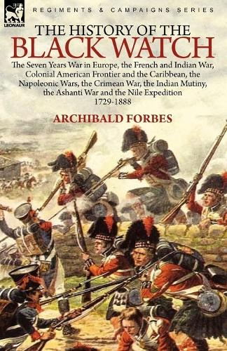 The History of the Black Watch: The Seven Years War in Europe, the French and Indian War, Colonial American Frontier and the Caribbean, the Napoleonic Wars, the Crimean War, the Indian Mutiny, the Ashanti War and the Nile Expedition (Paperback)