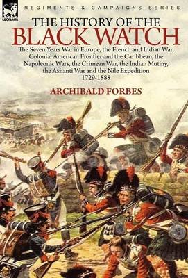 The History of the Black Watch: The Seven Years War in Europe, the French and Indian War, Colonial American Frontier and the Caribbean, the Napoleonic Wars, the Crimean War, the Indian Mutiny, the Ashanti War and the Nile Expedition (Hardback)
