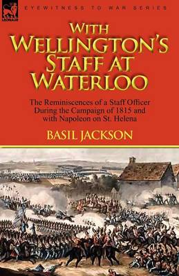 With Wellington's Staff at Waterloo: The Reminiscences of a Staff Officer During the Campaign of 1815 and with Napoleon on St. Helena (Paperback)