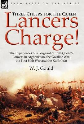 Three Cheers for the Queen-Lancers Charge! the Experiences of a Sergeant of 16th Queen's Lancers in Afghanistan, the Gwalior War, the First Sikh War and the Kaffir War (Hardback)