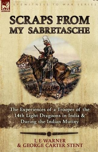 Scraps from My Sabretasche: The Experiences of a Trooper of the 14th Light Dragoons in India & During the Indian Mutiny (Paperback)