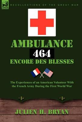 Ambulance 464 Encore Des Bless?'s: The Experiences of an American Volunteer with the French Army During the First World War (Hardback)