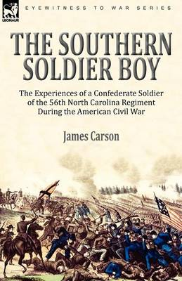 The Southern Soldier Boy: The Experiences of a Confederate Soldier of the 56th North Carolina Regiment During the American Civil War (Paperback)