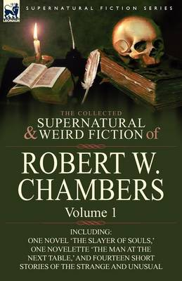 The Collected Supernatural and Weird Fiction of Robert W. Chambers: Volume 1-Including One Novel 'The Slayer of Souls, ' One Novelette 'The Man at the (Paperback)