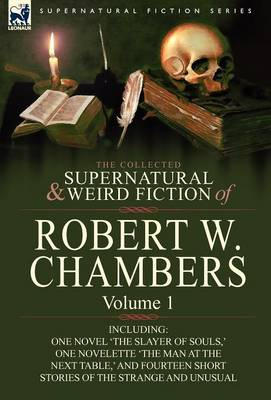 The Collected Supernatural and Weird Fiction of Robert W. Chambers: Volume 1-Including One Novel 'The Slayer of Souls, ' One Novelette 'The Man at the (Hardback)