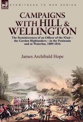 Campaigns with Hill & Wellington: The Reminiscences of an Officer of the 92nd-The Gordon Highlanders-In the Peninsula and at Waterloo, 1809-1816 (Hardback)