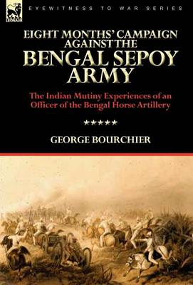Eight Months' Campaign Against the Bengal Sepoy Army: The Indian Mutiny Experiences of an Officer of the Bengal Horse Artillery (Hardback)
