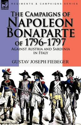 The Campaigns of Napoleon Bonaparte of 1796-1797 Against Austria and Sardinia in Italy (Paperback)