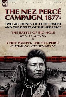 The Nez Perce Campaign, 1877: Two Accounts of Chief Joseph and the Defeat of the Nez Perce-The Battle of Big Hole & Chief Joseph, the Nez Perce (Hardback)