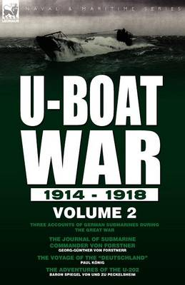 U-Boat War 1914-1918: Volume 2-Three Accounts of German Submarines During the Great War: The Journal of Submarine Commander Von Forstner, the Voyage of the Deutschland & the Adventures of the U-202 (Paperback)